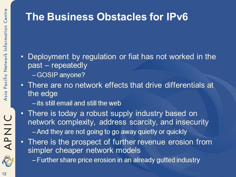 12 The Business Obstacles for IPv6 Deployment by regulation or fiat has not worked in the past – repeatedly –GOSIP anyone.