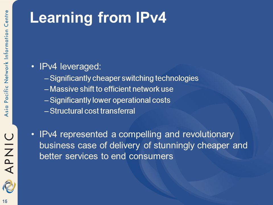 15 Learning from IPv4 IPv4 leveraged: –Significantly cheaper switching technologies –Massive shift to efficient network use –Significantly lower operational costs –Structural cost transferral IPv4 represented a compelling and revolutionary business case of delivery of stunningly cheaper and better services to end consumers