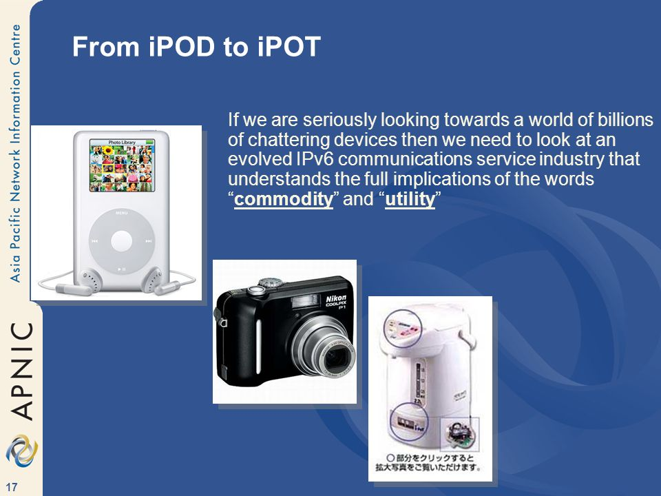 17 From iPOD to iPOT If we are seriously looking towards a world of billions of chattering devices then we need to look at an evolved IPv6 communicati