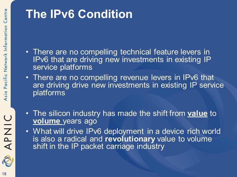 18 The IPv6 Condition There are no compelling technical feature levers in IPv6 that are driving new investments in existing IP service platforms There are no compelling revenue levers in IPv6 that are driving drive new investments in existing IP service platforms The silicon industry has made the shift from value to volume years ago What will drive IPv6 deployment in a device rich world is also a radical and revolutionary value to volume shift in the IP packet carriage industry