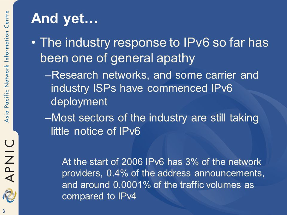 3 And yet… The industry response to IPv6 so far has been one of general apathy –Research networks, and some carrier and industry ISPs have commenced IPv6 deployment –Most sectors of the industry are still taking little notice of IPv6 At the start of 2006 IPv6 has 3% of the network providers, 0.4% of the address announcements, and around 0.0001% of the traffic volumes as compared to IPv4