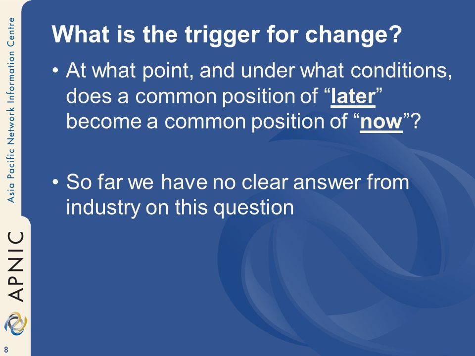 8 What is the trigger for change.