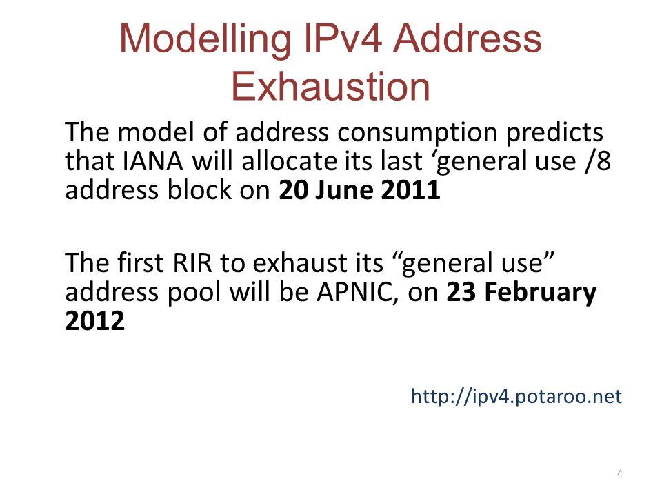 Modelling IPv4 Address Exhaustion The model of address consumption predicts that IANA will allocate its last general use /8 address block on 20 June 2011 The first RIR to exhaust its general use address pool will be APNIC, on 23 February 2012 http://ipv4.potaroo.net 4