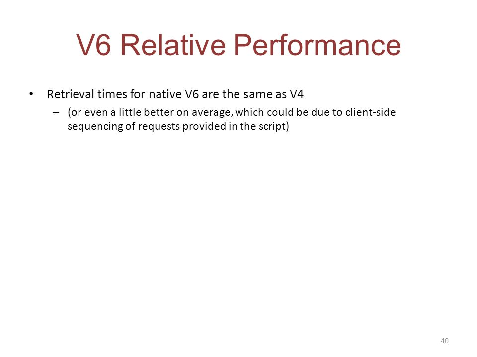 V6 Relative Performance Retrieval times for native V6 are the same as V4 – (or even a little better on average, which could be due to client-side sequencing of requests provided in the script) 40