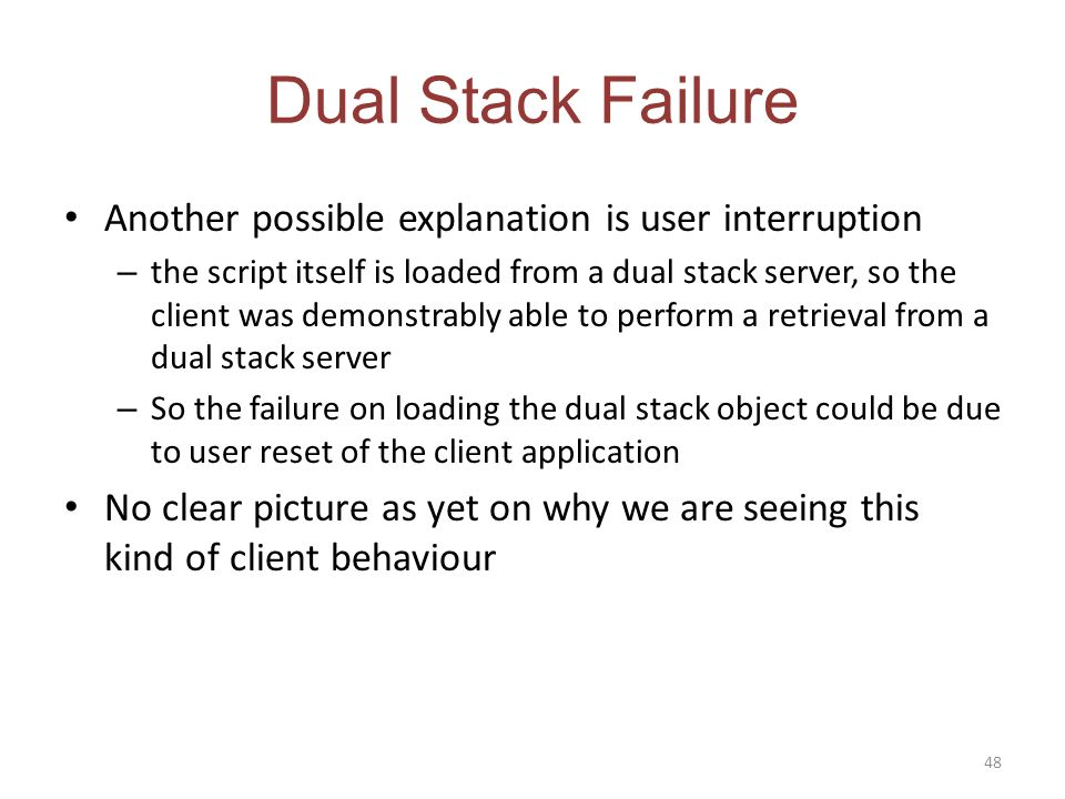 Dual Stack Failure Another possible explanation is user interruption – the script itself is loaded from a dual stack server, so the client was demonstrably able to perform a retrieval from a dual stack server – So the failure on loading the dual stack object could be due to user reset of the client application No clear picture as yet on why we are seeing this kind of client behaviour 48