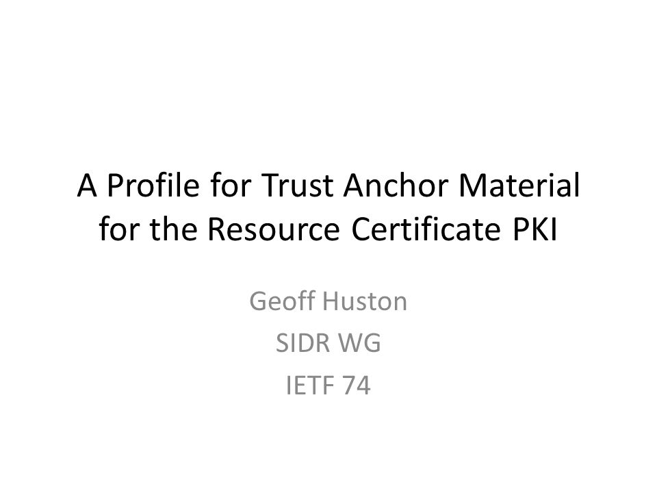 A Profile for Trust Anchor Material for the Resource Certificate PKI Geoff Huston SIDR WG IETF 74