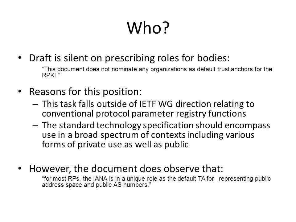 Who? Draft is silent on prescribing roles for bodies: This document does not nominate any organizations as default trust anchors for the RPKI. Reasons