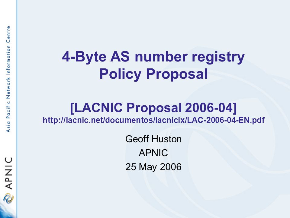 32-bit AS number registry A policy proposal for LACNIC to assist in the general transition to the use of 32 bit AS numbers Essential attributes of this policy: –Ease of transitional arrangements –Predictability of registry actions –Clear dates in terms of registry actions