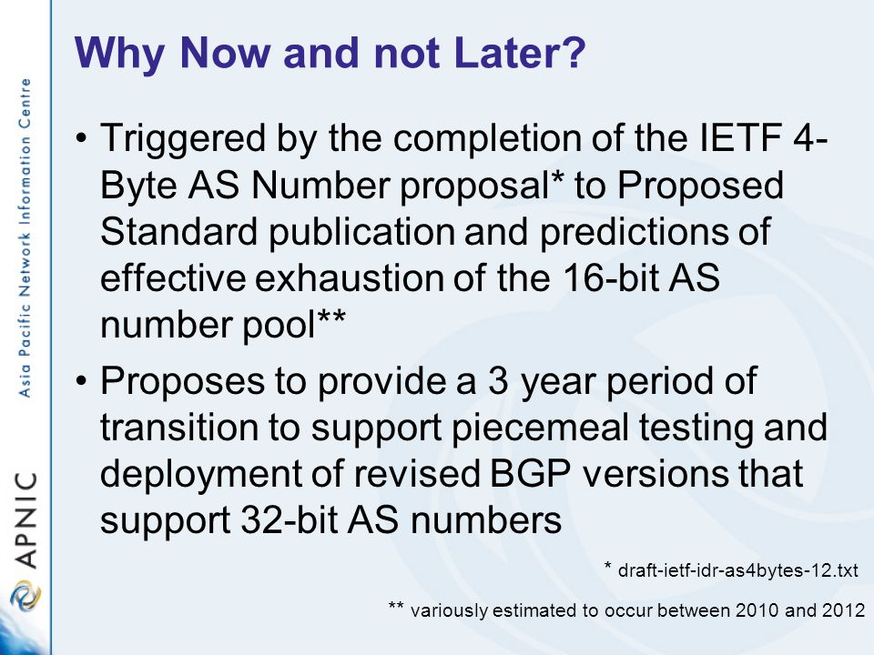 Assumptions The IANA actions as specified in the IETF 4-Byte AS Number document will be completed by 1 January 2007 LACNIC will have ensured that its data systems are 32-bit clean for the AS Number registry by 1 January 2007