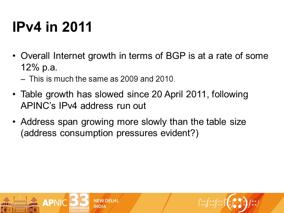IPv4 in 2011 Overall Internet growth in terms of BGP is at a rate of some 12% p.a. –This is much the same as 2009 and 2010. Table growth has slowed si
