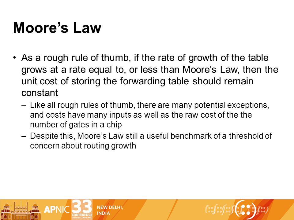Moores Law As a rough rule of thumb, if the rate of growth of the table grows at a rate equal to, or less than Moores Law, then the unit cost of storing the forwarding table should remain constant –Like all rough rules of thumb, there are many potential exceptions, and costs have many inputs as well as the raw cost of the the number of gates in a chip –Despite this, Moores Law still a useful benchmark of a threshold of concern about routing growth
