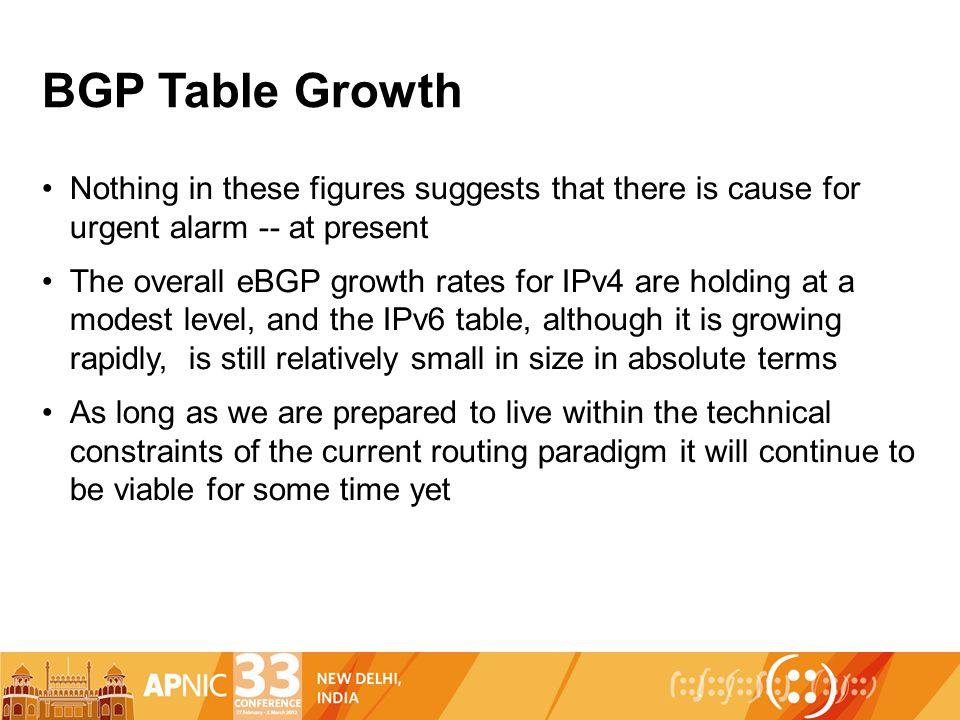 BGP Table Growth Nothing in these figures suggests that there is cause for urgent alarm -- at present The overall eBGP growth rates for IPv4 are holding at a modest level, and the IPv6 table, although it is growing rapidly, is still relatively small in size in absolute terms As long as we are prepared to live within the technical constraints of the current routing paradigm it will continue to be viable for some time yet