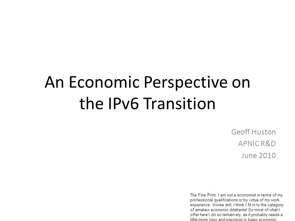 An Economic Perspective on the IPv6 Transition Geoff Huston APNIC R&D June 2010 The Fine Print: I am not a economist in terms of my professional qualifications or by virtue of my work experience.