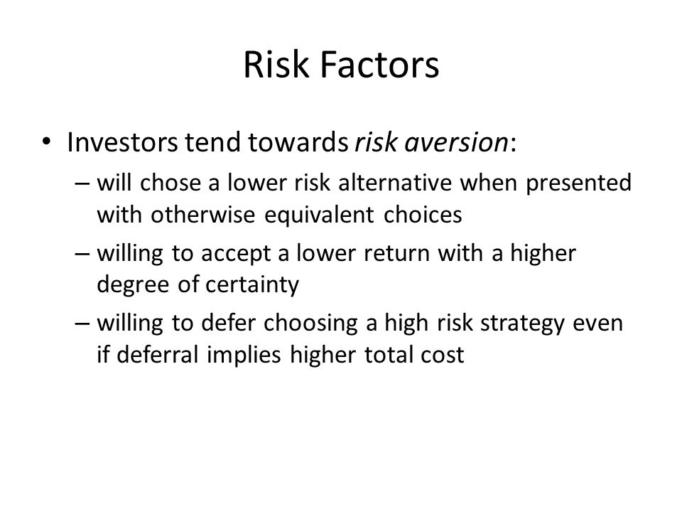 Risk Factors Investors tend towards risk aversion: – will chose a lower risk alternative when presented with otherwise equivalent choices – willing to accept a lower return with a higher degree of certainty – willing to defer choosing a high risk strategy even if deferral implies higher total cost