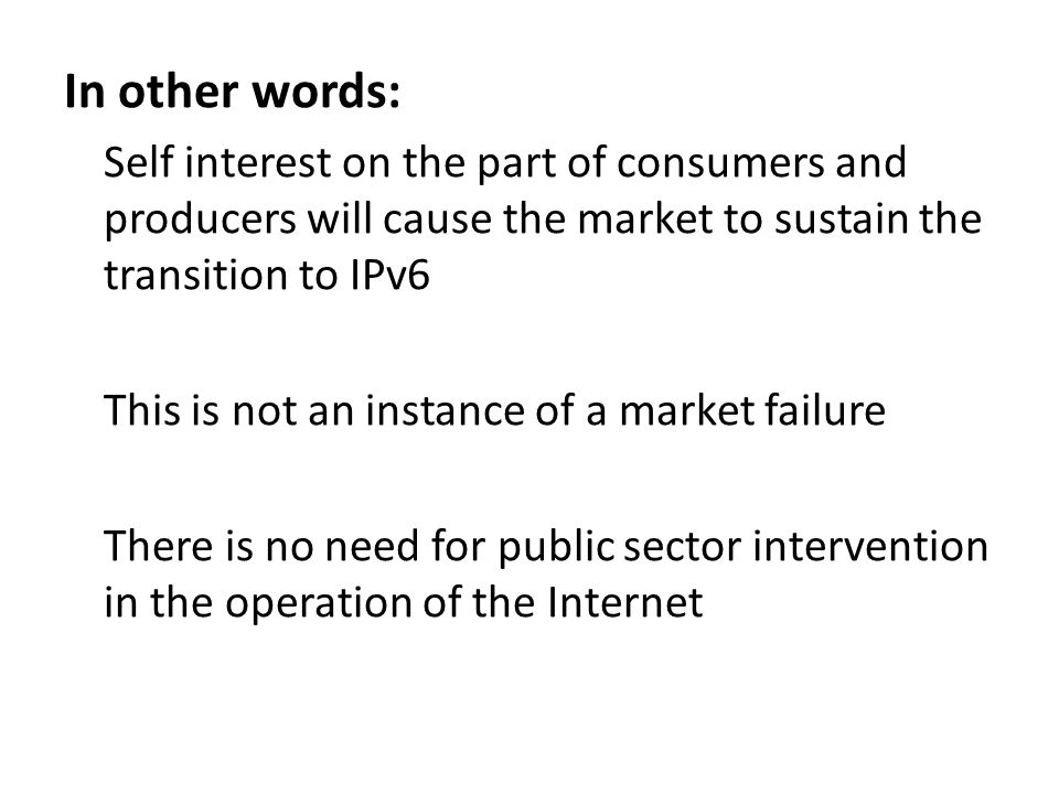 In other words: Self interest on the part of consumers and producers will cause the market to sustain the transition to IPv6 This is not an instance of a market failure There is no need for public sector intervention in the operation of the Internet