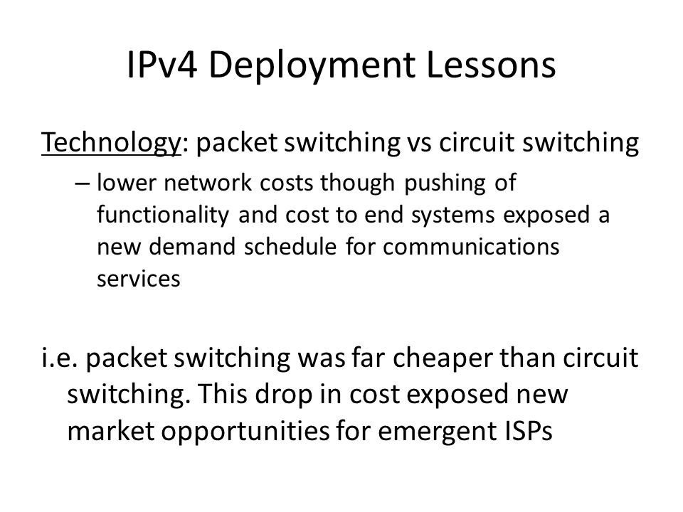 IPv4 Deployment Lessons Technology: packet switching vs circuit switching – lower network costs though pushing of functionality and cost to end systems exposed a new demand schedule for communications services i.e.