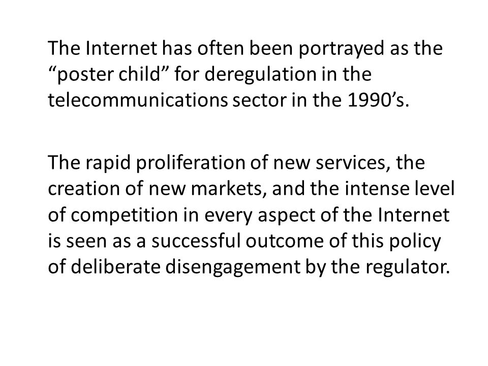 The Internet has often been portrayed as the poster child for deregulation in the telecommunications sector in the 1990s.