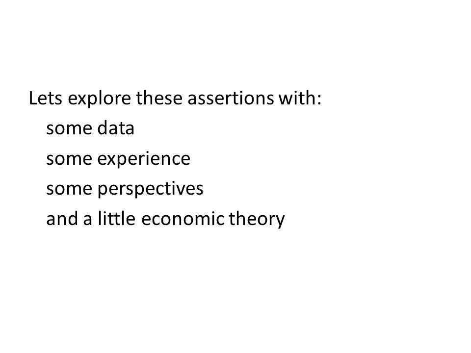 Lets explore these assertions with: some data some experience some perspectives and a little economic theory