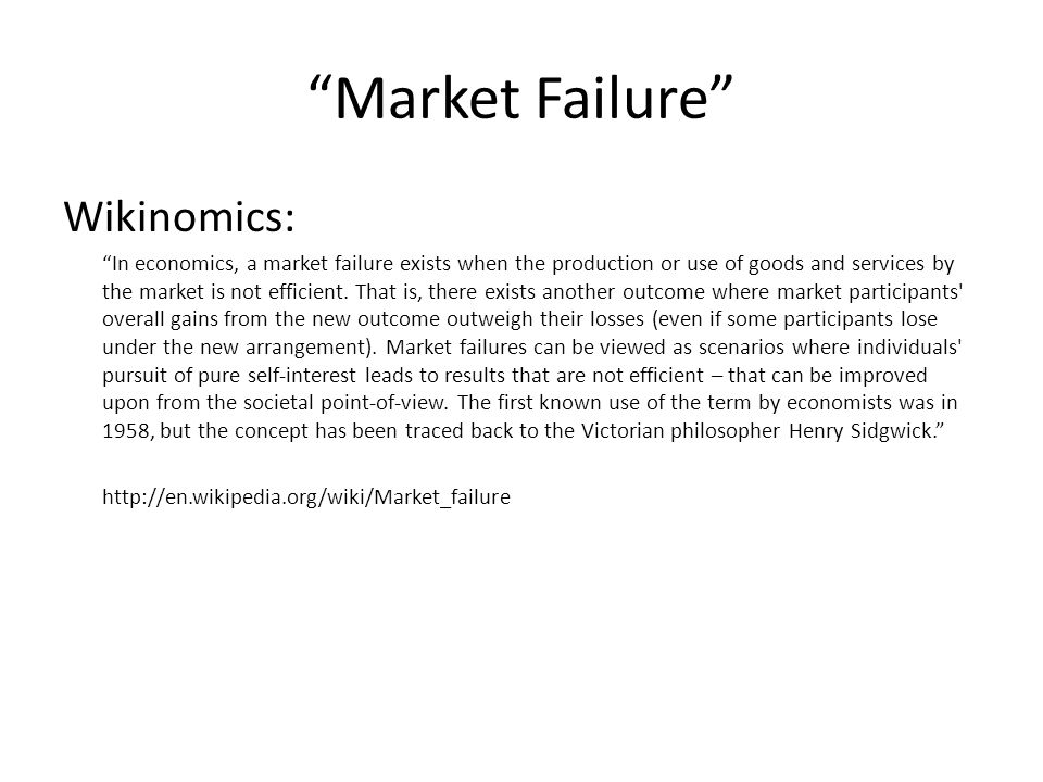 Market Failure Wikinomics: In economics, a market failure exists when the production or use of goods and services by the market is not efficient.