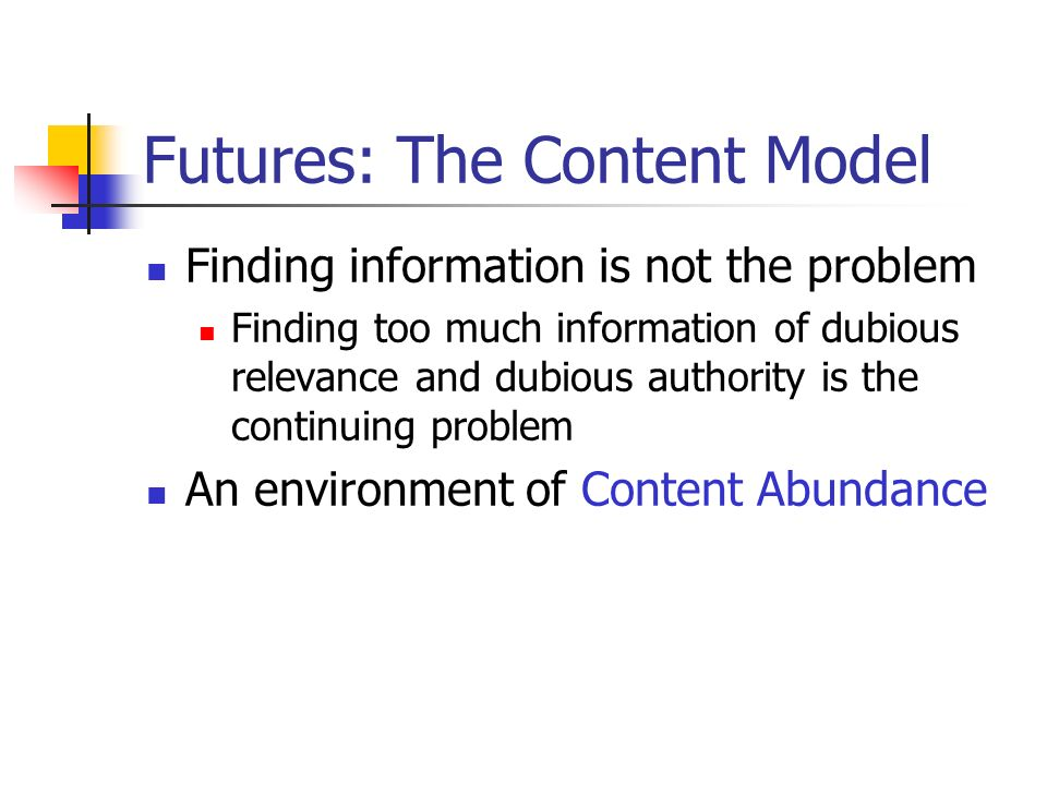 Futures: The Content Model Finding information is not the problem Finding too much information of dubious relevance and dubious authority is the continuing problem An environment of Content Abundance