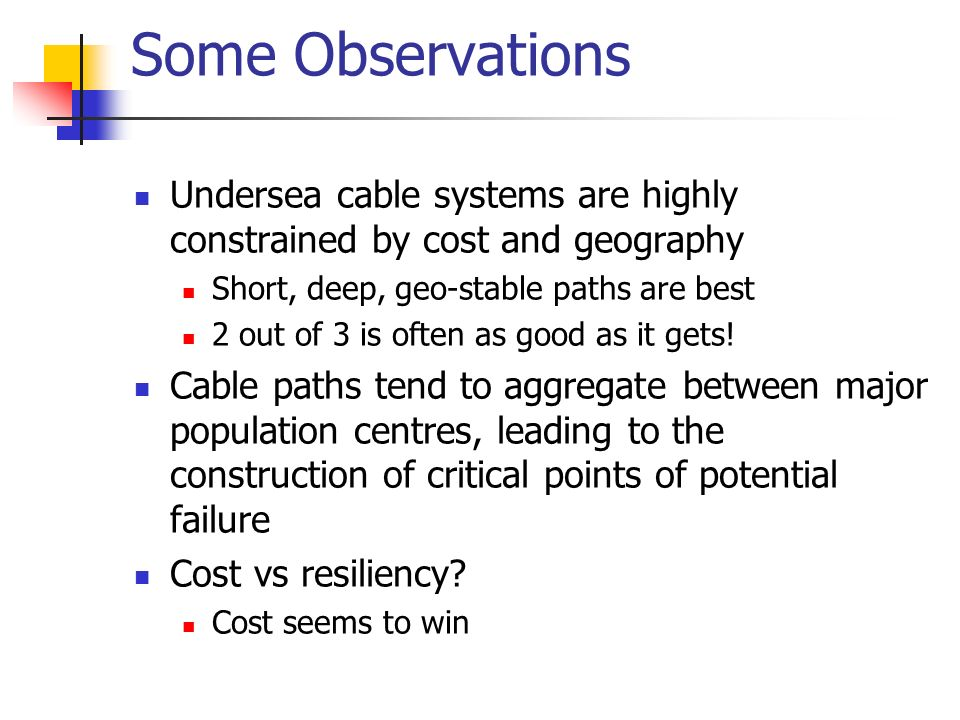Some Observations Undersea cable systems are highly constrained by cost and geography Short, deep, geo-stable paths are best 2 out of 3 is often as good as it gets.