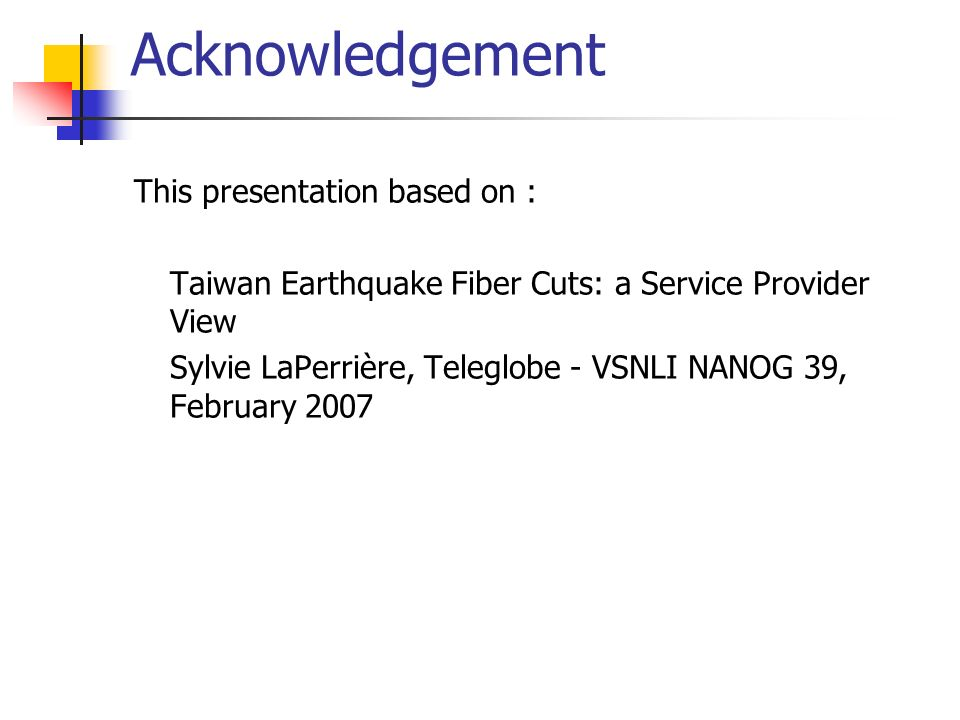 Acknowledgement This presentation based on : Taiwan Earthquake Fiber Cuts: a Service Provider View Sylvie LaPerrière, Teleglobe - VSNLI NANOG 39, February 2007