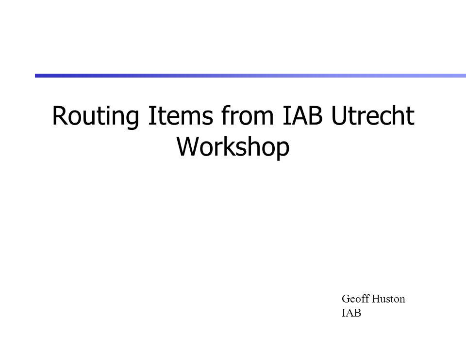 Routing Items from IAB Utrecht Workshop Geoff Huston IAB