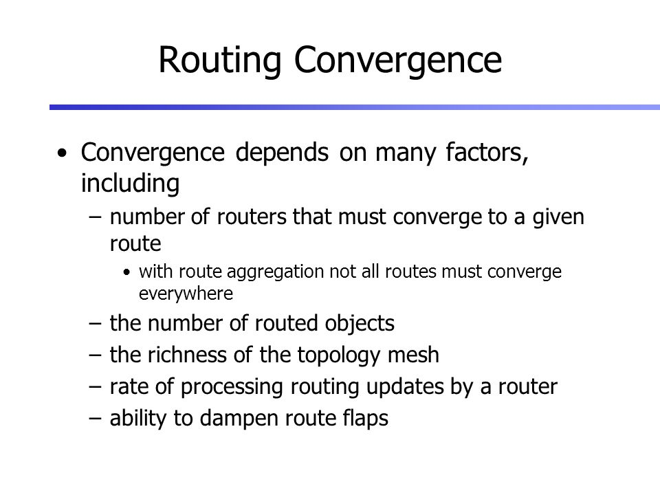 Routing Convergence Convergence depends on many factors, including –number of routers that must converge to a given route with route aggregation not all routes must converge everywhere –the number of routed objects –the richness of the topology mesh –rate of processing routing updates by a router –ability to dampen route flaps