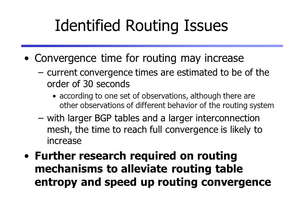 Identified Routing Issues Convergence time for routing may increase –current convergence times are estimated to be of the order of 30 seconds according to one set of observations, although there are other observations of different behavior of the routing system –with larger BGP tables and a larger interconnection mesh, the time to reach full convergence is likely to increase Further research required on routing mechanisms to alleviate routing table entropy and speed up routing convergence