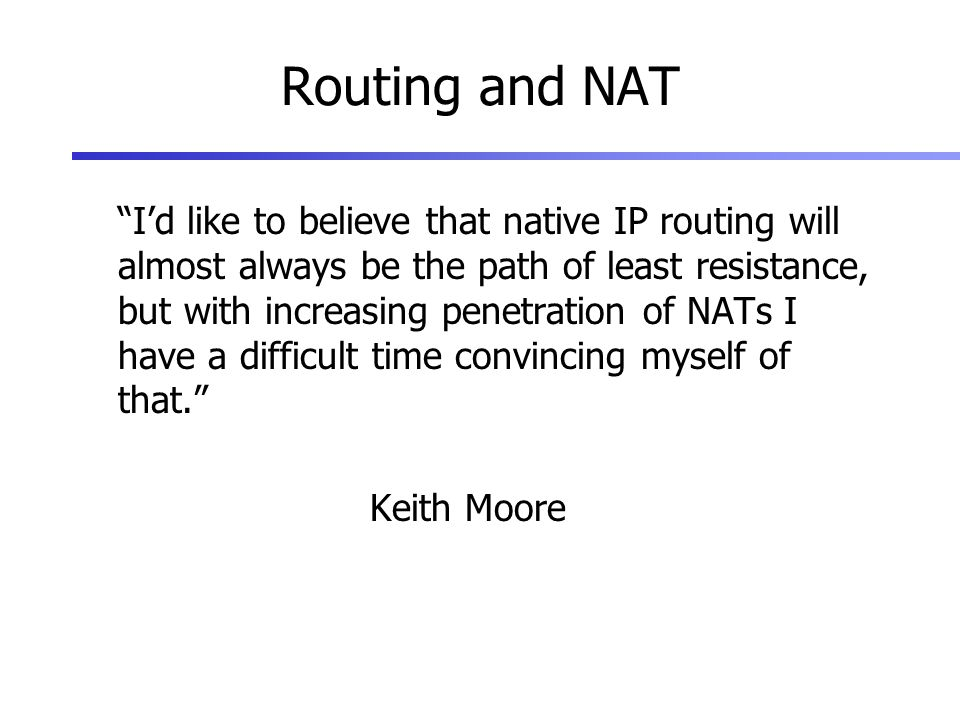 Routing and NAT Id like to believe that native IP routing will almost always be the path of least resistance, but with increasing penetration of NATs I have a difficult time convincing myself of that.