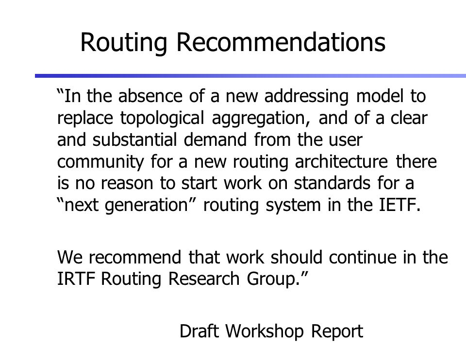 Routing Recommendations In the absence of a new addressing model to replace topological aggregation, and of a clear and substantial demand from the user community for a new routing architecture there is no reason to start work on standards for a next generation routing system in the IETF.