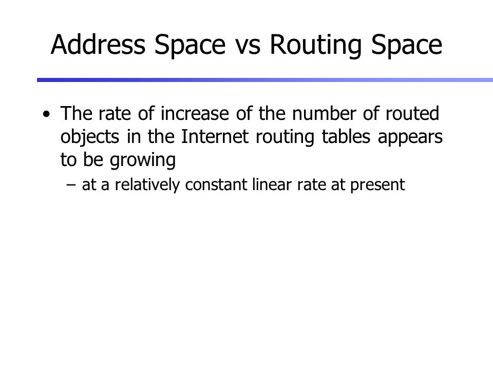 Address Space vs Routing Space The rate of increase of the number of routed objects in the Internet routing tables appears to be growing –at a relatively constant linear rate at present
