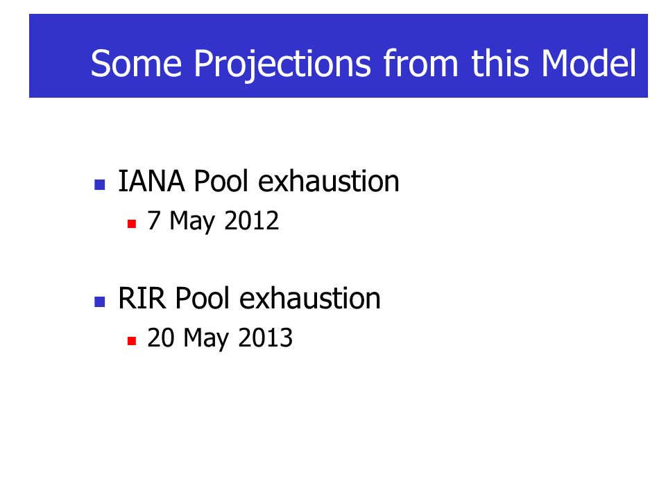 Some Projections from this Model IANA Pool exhaustion 7 May 2012 RIR Pool exhaustion 20 May 2013