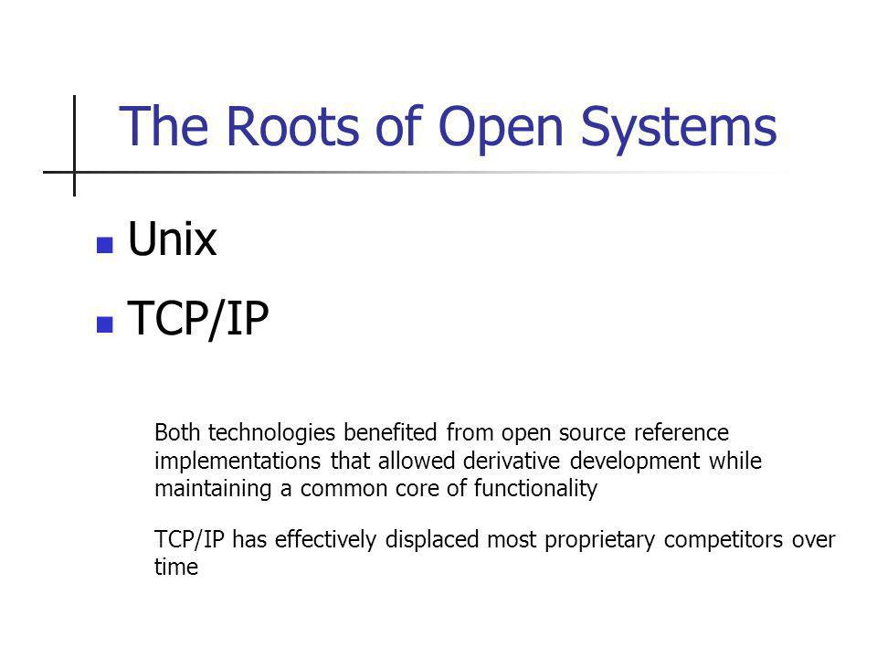 The Roots of Open Systems Unix TCP/IP Both technologies benefited from open source reference implementations that allowed derivative development while maintaining a common core of functionality TCP/IP has effectively displaced most proprietary competitors over time
