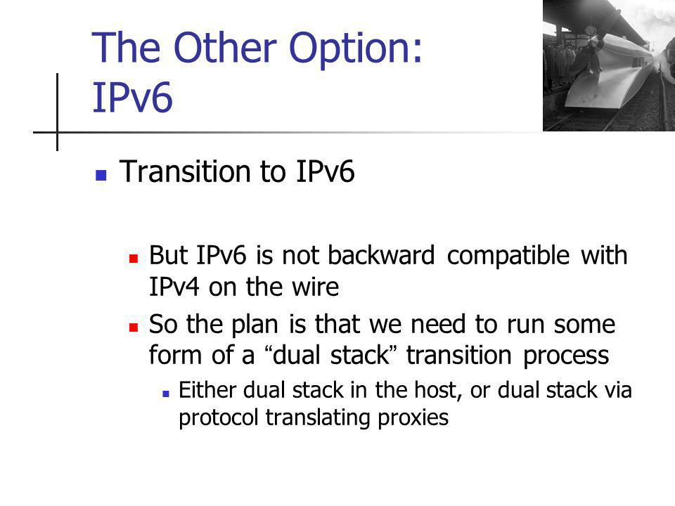 Transition to IPv6 But IPv6 is not backward compatible with IPv4 on the wire So the plan is that we need to run some form of a dual stack transition process Either dual stack in the host, or dual stack via protocol translating proxies