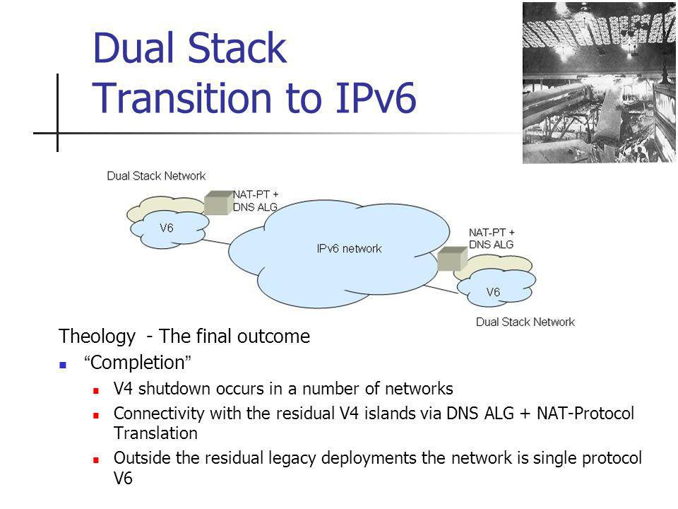 Dual Stack Transition to IPv6 Theology - The final outcome Completion V4 shutdown occurs in a number of networks Connectivity with the residual V4 islands via DNS ALG + NAT-Protocol Translation Outside the residual legacy deployments the network is single protocol V6
