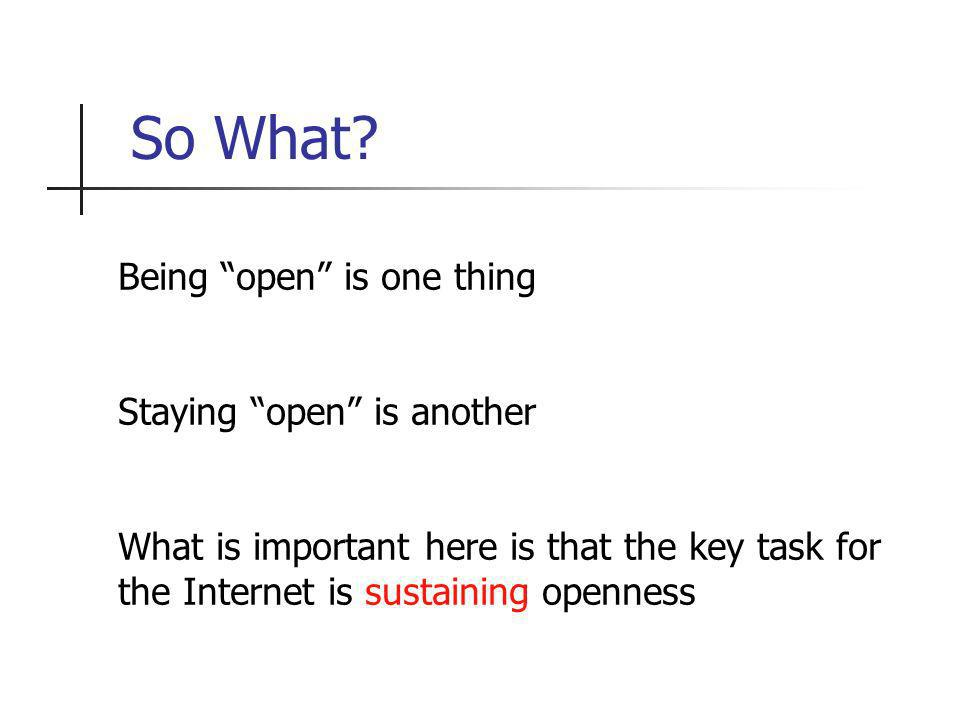 So What? Being open is one thing Staying open is another What is important here is that the key task for the Internet is sustaining openness