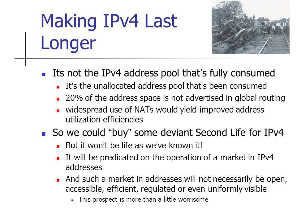 Making IPv4 Last Longer Its not the IPv4 address pool thats fully consumed Its the unallocated address pool thats been consumed 20% of the address space is not advertised in global routing widespread use of NATs would yield improved address utilization efficiencies So we could buy some deviant Second Life for IPv4 But it wont be life as weve known it.
