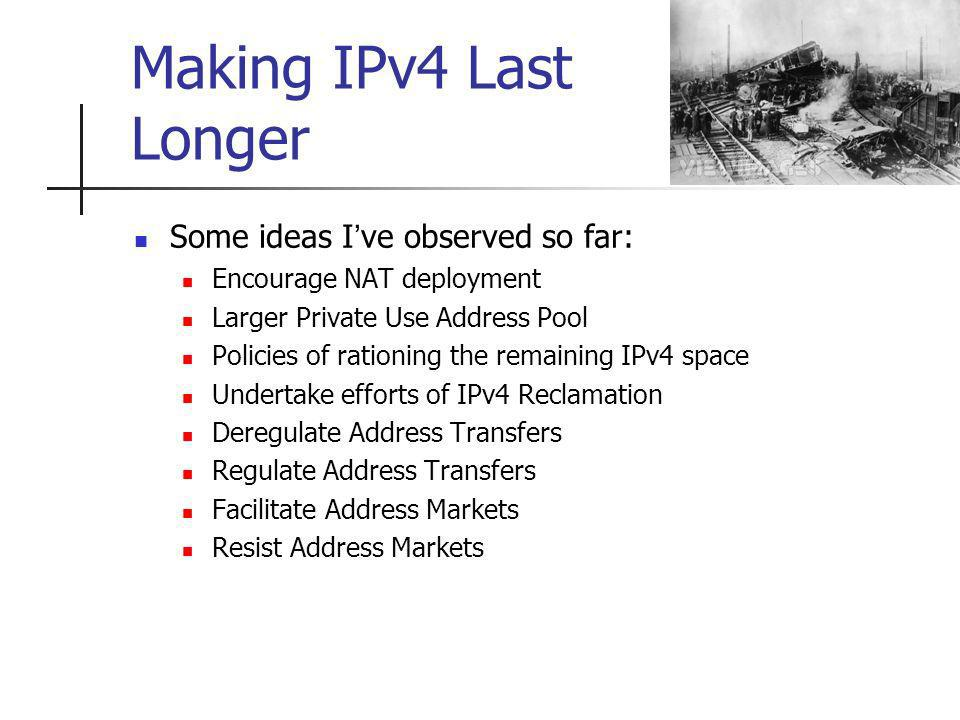 Making IPv4 Last Longer Some ideas Ive observed so far: Encourage NAT deployment Larger Private Use Address Pool Policies of rationing the remaining IPv4 space Undertake efforts of IPv4 Reclamation Deregulate Address Transfers Regulate Address Transfers Facilitate Address Markets Resist Address Markets