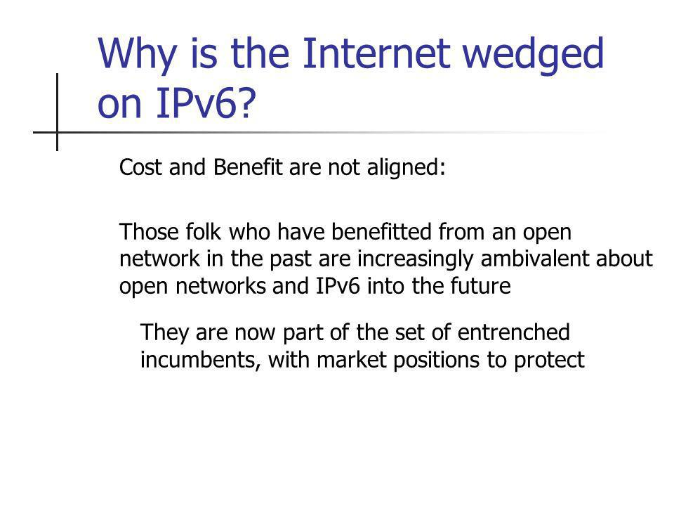 Cost and Benefit are not aligned: Those folk who have benefitted from an open network in the past are increasingly ambivalent about open networks and IPv6 into the future They are now part of the set of entrenched incumbents, with market positions to protect Why is the Internet wedged on IPv6