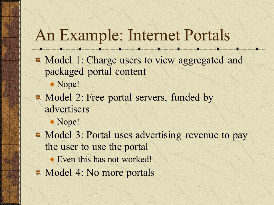 An Example: Internet Portals Model 1: Charge users to view aggregated and packaged portal content Nope! Model 2: Free portal servers, funded by advert