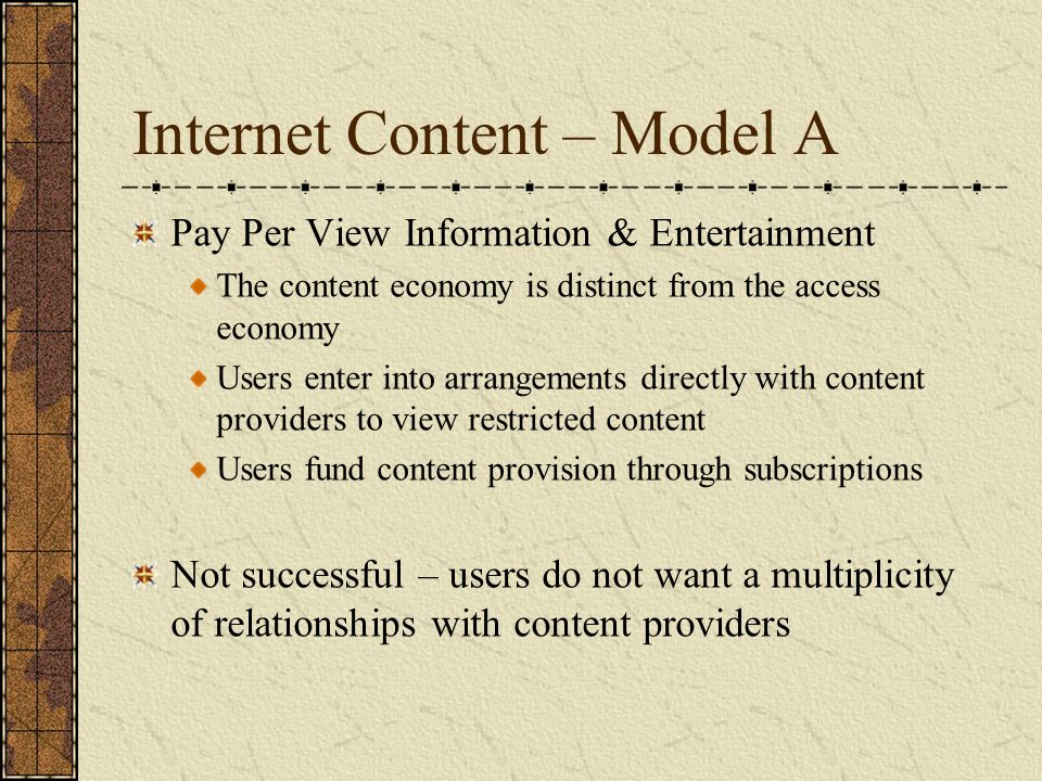 Internet Content – Model A Pay Per View Information & Entertainment The content economy is distinct from the access economy Users enter into arrangeme