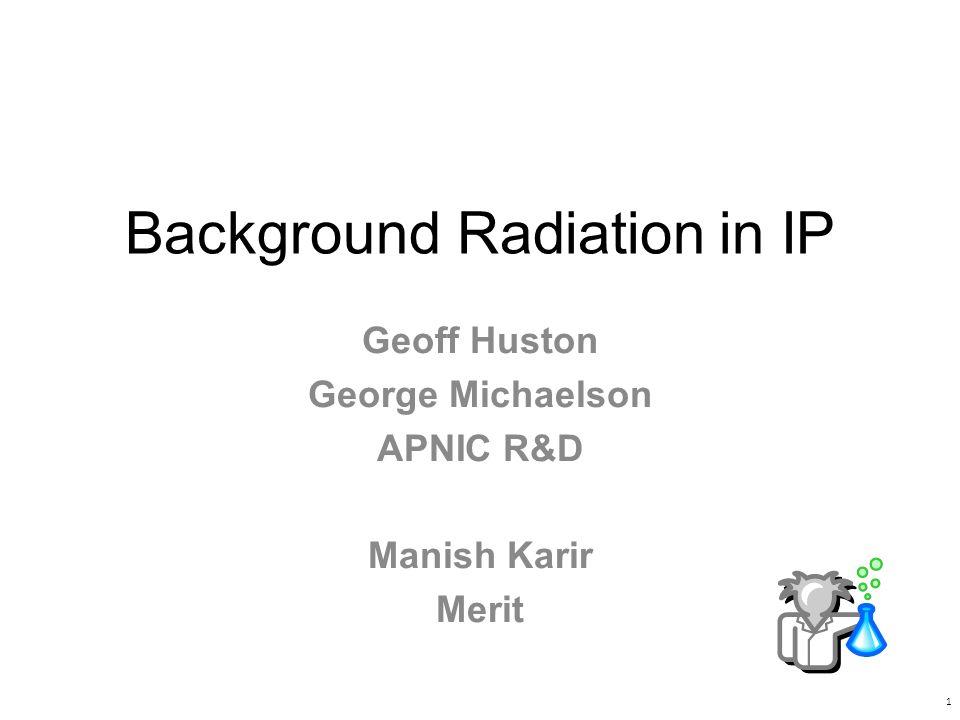Background Radiation in IP Geoff Huston George Michaelson APNIC R&D Manish Karir Merit 1