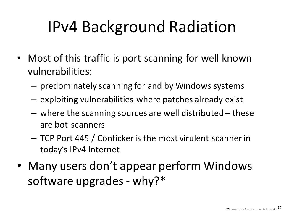 IPv4 Background Radiation Most of this traffic is port scanning for well known vulnerabilities: – predominately scanning for and by Windows systems – exploiting vulnerabilities where patches already exist – where the scanning sources are well distributed – these are bot-scanners – TCP Port 445 / Conficker is the most virulent scanner in todays IPv4 Internet Many users dont appear perform Windows software upgrades - why * 37 * The answer is left as an exercise for the reader!