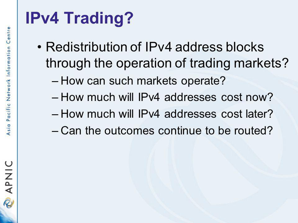 IPv4 Trading? Redistribution of IPv4 address blocks through the operation of trading markets? –How can such markets operate? –How much will IPv4 addre