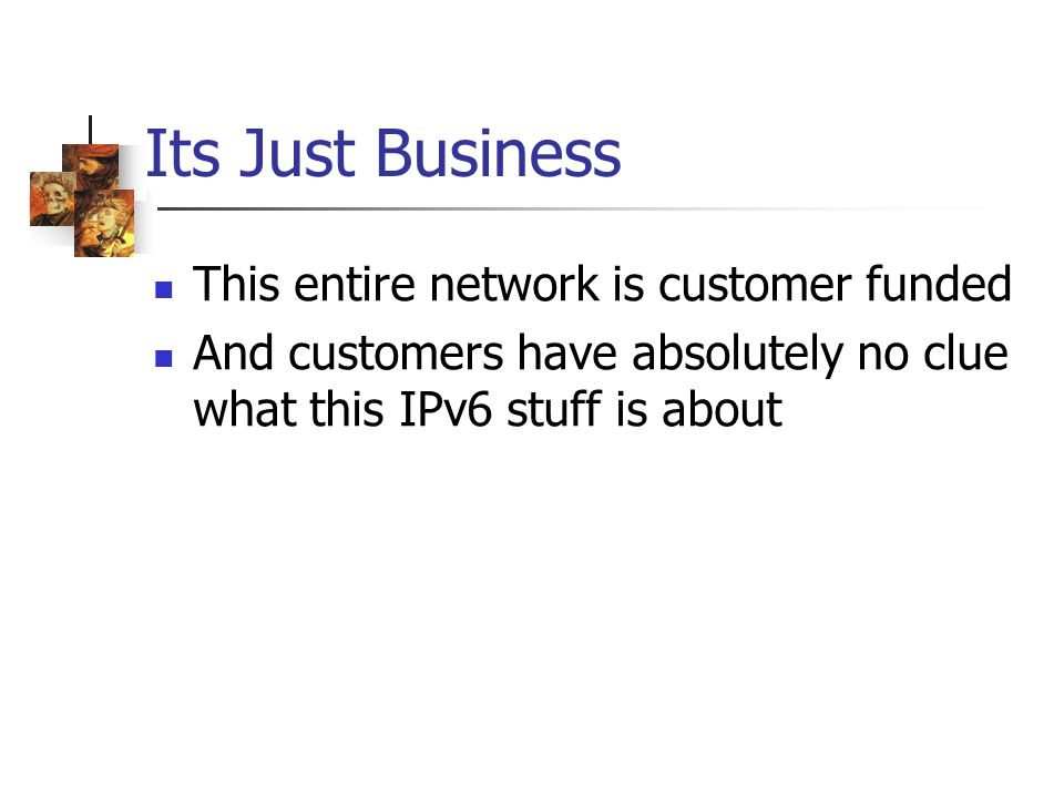 Its Just Business This entire network is customer funded And customers have absolutely no clue what this IPv6 stuff is about