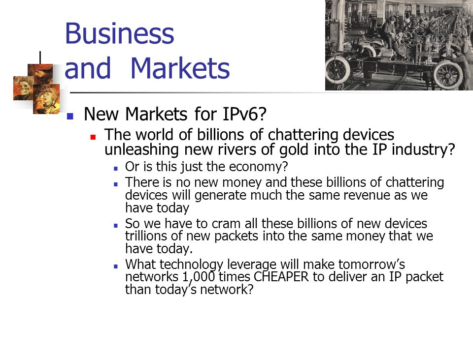 Business and Markets New Markets for IPv6? The world of billions of chattering devices unleashing new rivers of gold into the IP industry? Or is this