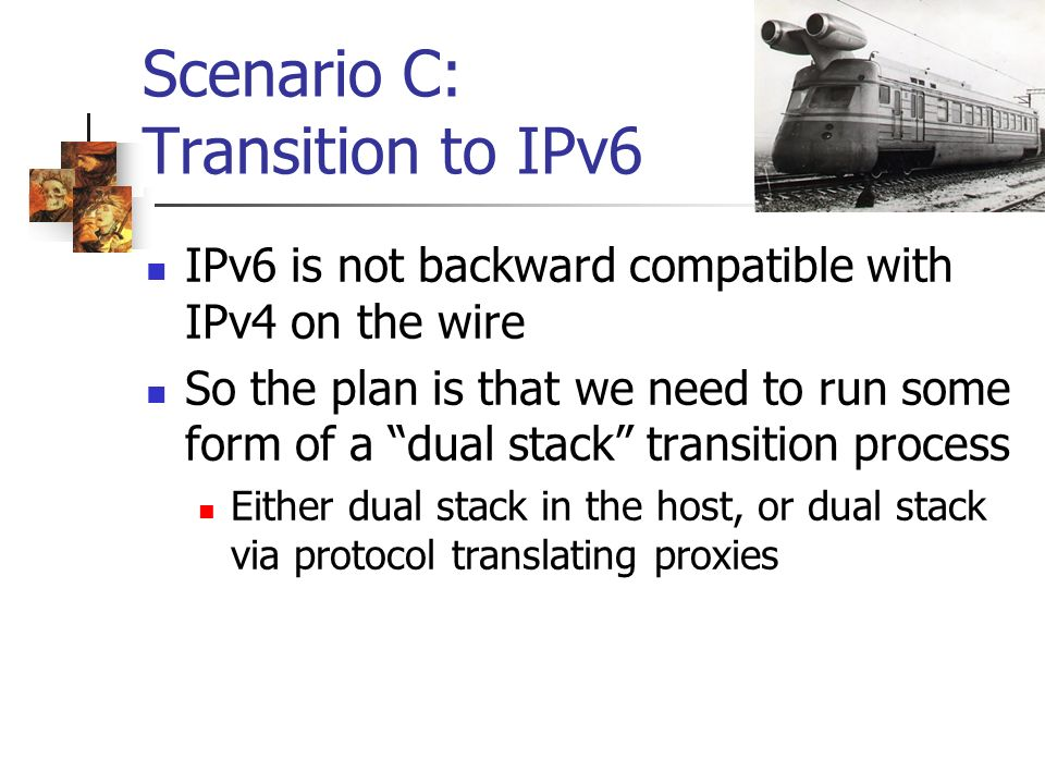 Scenario C: Transition to IPv6 IPv6 is not backward compatible with IPv4 on the wire So the plan is that we need to run some form of a dual stack tran