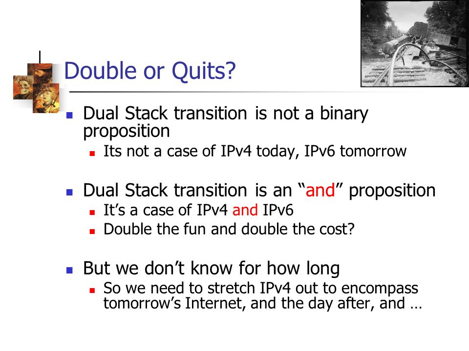 Double or Quits? Dual Stack transition is not a binary proposition Its not a case of IPv4 today, IPv6 tomorrow Dual Stack transition is an and proposi