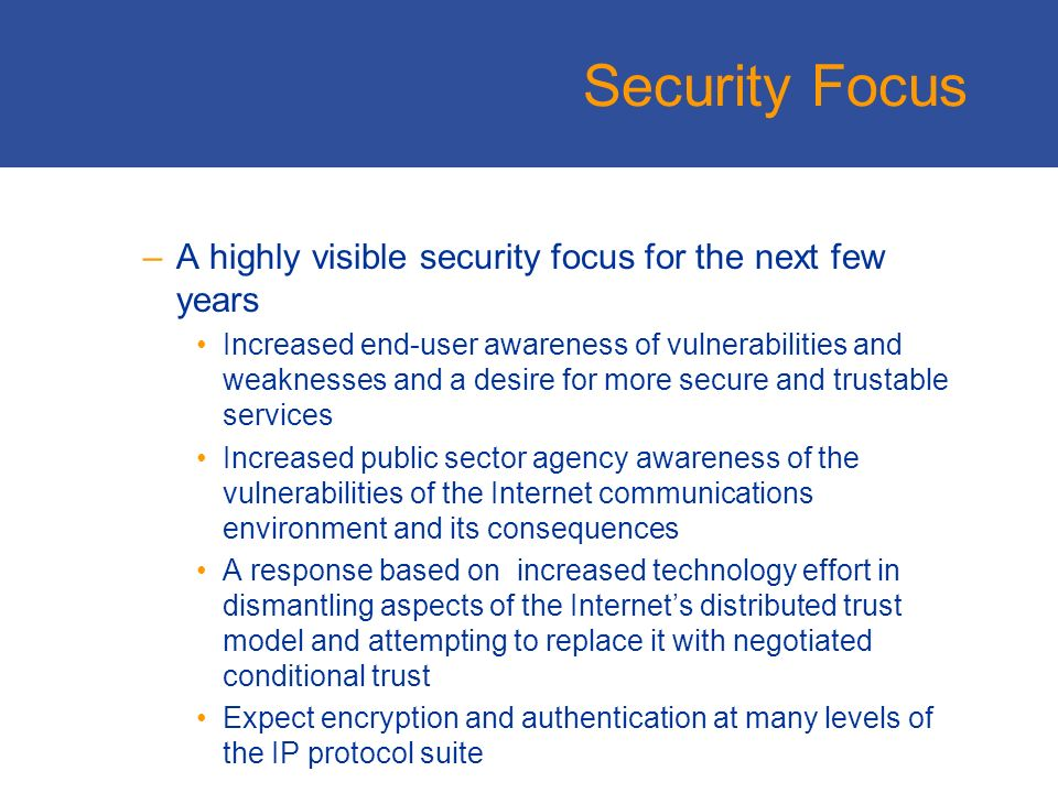 Security Focus –A highly visible security focus for the next few years Increased end-user awareness of vulnerabilities and weaknesses and a desire for more secure and trustable services Increased public sector agency awareness of the vulnerabilities of the Internet communications environment and its consequences A response based on increased technology effort in dismantling aspects of the Internets distributed trust model and attempting to replace it with negotiated conditional trust Expect encryption and authentication at many levels of the IP protocol suite